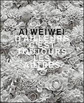 Bernard FIBICHER (dir.) - AI Weiwei. D'ailleurs c'est toujours les autres